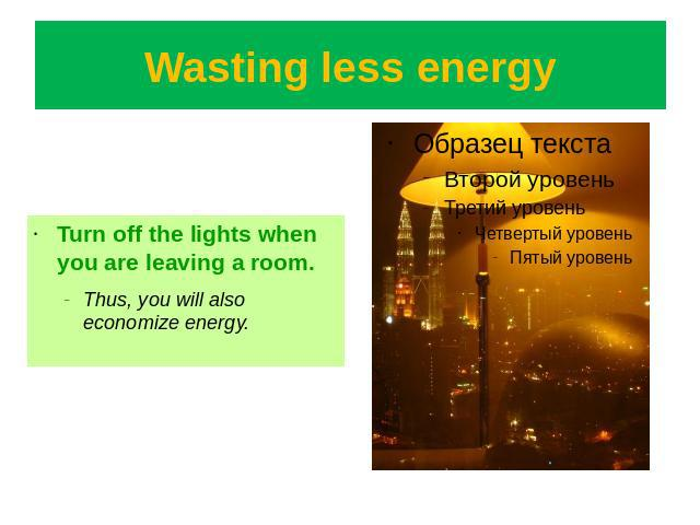 Wasting less energy Turn off the lights when you are leaving a room.Thus, you will also economize energy.