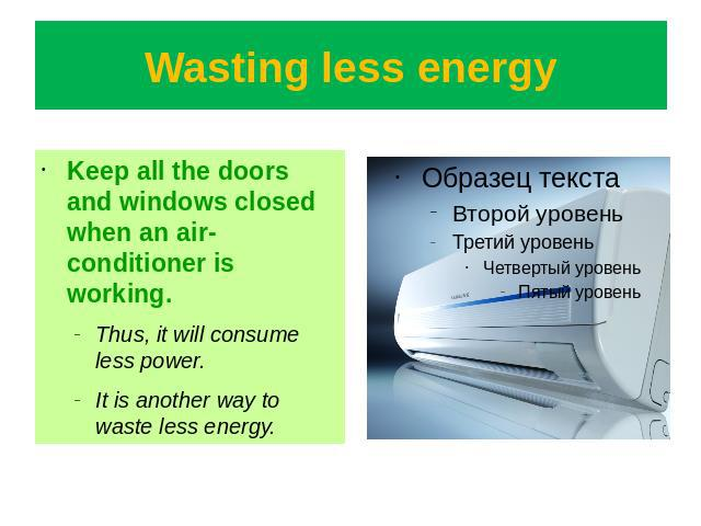 Wasting less energy Keep all the doors and windows closed when an air-conditioner is working.Thus, it will consume less power.It is another way to waste less energy.