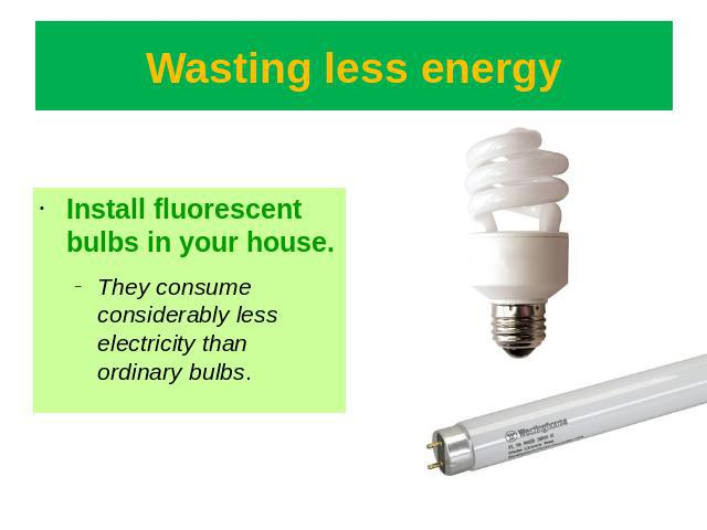 Wasting less energy Install fluorescent bulbs in your house.They consume considerably less electricity than ordinary bulbs.