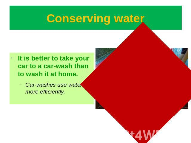 Conserving water It is better to take your car to a car-wash than to wash it at home. Car-washes use water more efficiently.