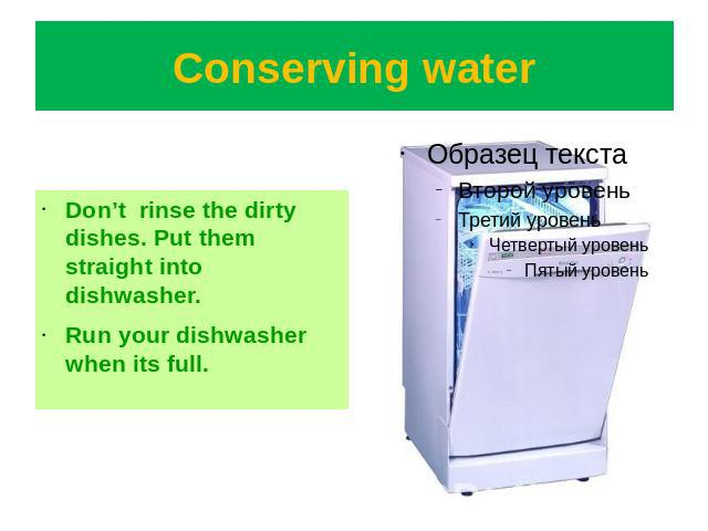 Conserving water Don't rinse the dirty dishes. Put them straight into dishwasher.Run your dishwasher when its full.