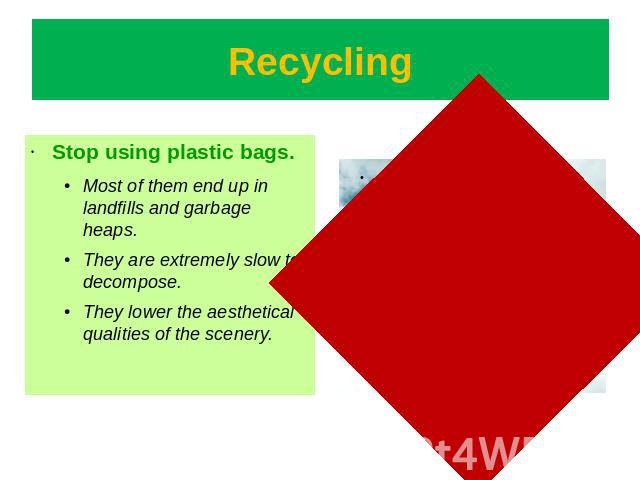 Recycling Stop using plastic bags.Most of them end up in landfills and garbage heaps.They are extremely slow to decompose. They lower the aesthetical qualities of the scenery.