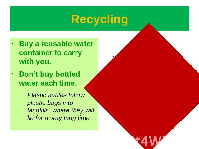 Recycling Buy a reusable water container to carry with you.Don't buy bottled water each time.Plastic bottles follow plastic bags into landfills, where they will lie for a very long time.