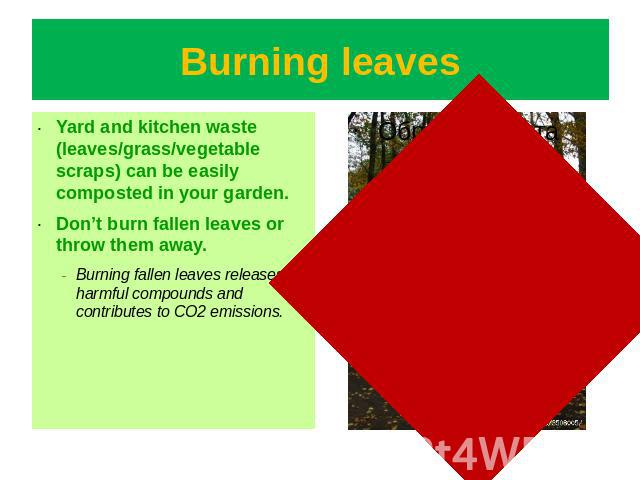 Burning leaves Yard and kitchen waste (leaves/grass/vegetable scraps) can be easily composted in your garden.Don't burn fallen leaves or throw them away.Burning fallen leaves releases harmful compounds and contributes to CO2 emissions.