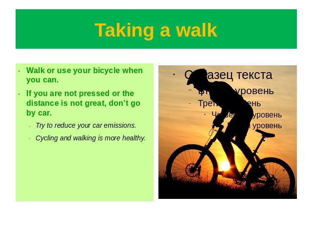 Taking a walk Walk or use your bicycle when you can.If you are not pressed or the distance is not great, don't go by car.Try to reduce your car emissions.Cycling and walking is more healthy.