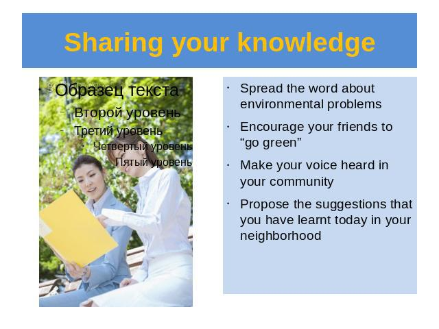 "Sharing your knowledge Spread the word about environmental problemsEncourage your friends to ""go green""Make your voice heard in your communityPropose the suggestions that you have learnt today in your neighborhood"