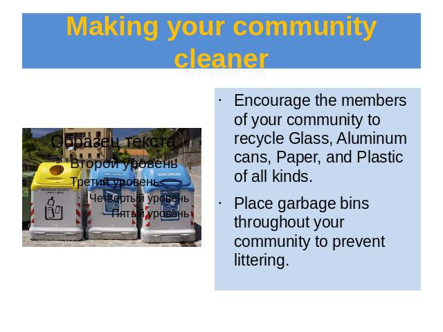 Making your community cleaner Encourage the members of your community to recycle Glass, Aluminum cans, Paper, and Plastic of all kinds.Place garbage bins throughout your community to prevent littering.