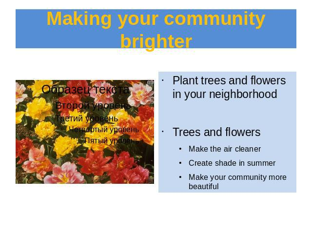 Making your community brighter Plant trees and flowers in your neighborhoodTrees and flowersMake the air cleanerCreate shade in summerMake your community more beautiful