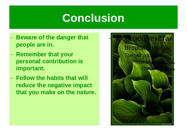 Conclusion Beware of the danger that people are in.Remember that your personal contribution is important.Follow the habits that will reduce the negative impact that you make on the nature.