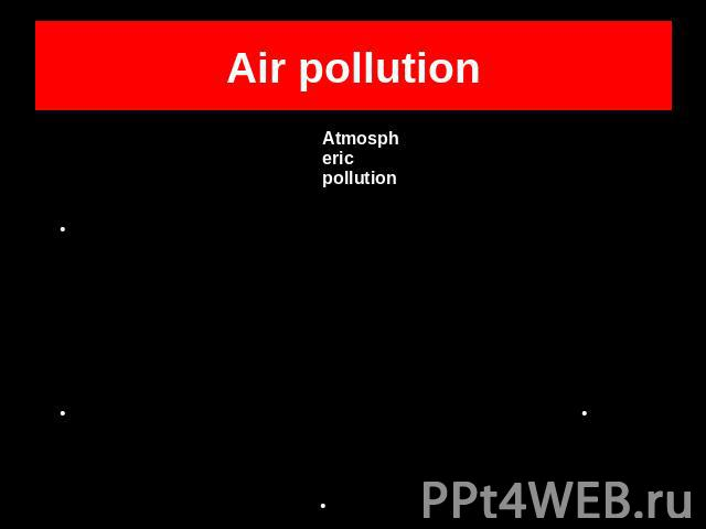 Air pollutionAtmospheric pollutionFuel burnt by carsCoal used by power stations to produce electricityEmissions produced by industriesForests burnt and hacked down