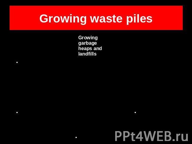 Growing waste piles Growing garbage heaps and landfillsHarmful substancesThreat to ecologyReduced aesthetical qualities of the environmentPlastic bags and bottles thrown awayGlass and other reusable materials not recycledIndustry wastesOther types o…