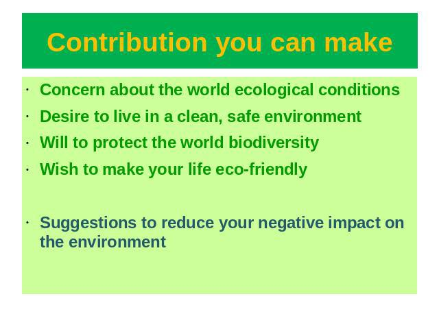 Contribution you can make Concern about the world ecological conditionsDesire to live in a clean, safe environmentWill to protect the world biodiversityWish to make your life eco-friendlySuggestions to reduce your negative impact on the environment