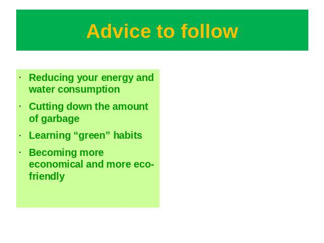"Advice to follow Reducing your energy and water consumptionCutting down the amount of garbageLearning ""green"" habitsBecoming more economical and more eco-friendly"