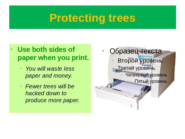 Protecting trees Use both sides of paper when you print.You will waste less paper and money.Fewer trees will be hacked down to produce more paper.