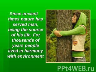 Since ancient times nature has served man, being the source of his life. For tho