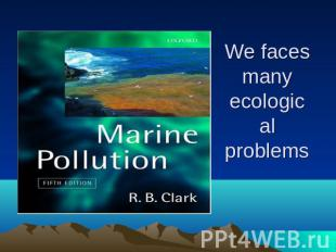 We faces many ecological problems