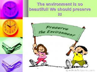 The environment is so beautiful! We should preserve it!
