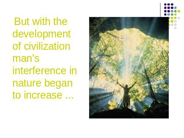 But with the development of civilization man's interference in nature began to increase ...