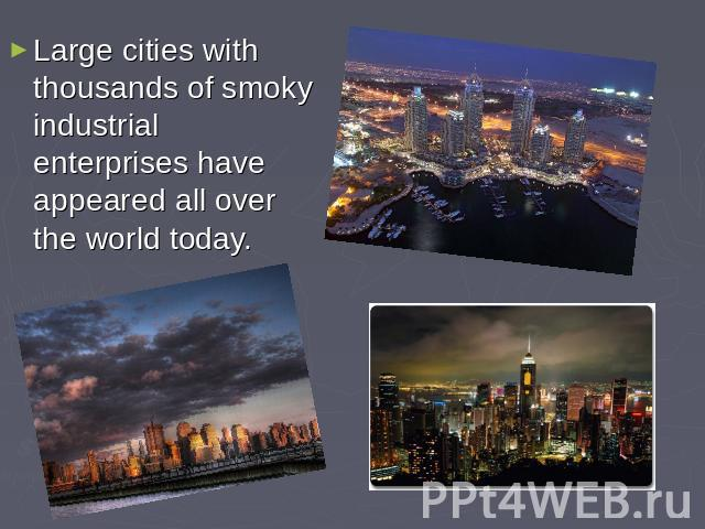 Large cities with thousands of smoky industrial enterprises have appeared all over the world today.
