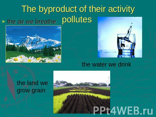 The byproduct of their activity pollutes the air we breathe the land we grow grain the water we drink