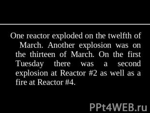 One reactor exploded on the twelfth of March. Another explosion was on the thirt