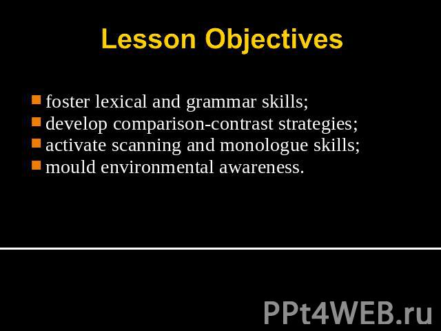 Lesson Objectives foster lexical and grammar skills;develop comparison-contrast strategies;activate scanning and monologue skills;mould environmental awareness.