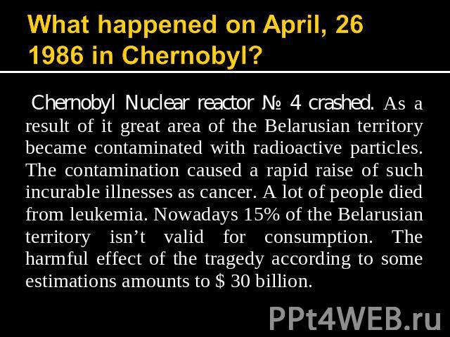 What happened on April, 26 1986 in Chernobyl? Chernobyl Nuclear reactor № 4 crashed. As a result of it great area of the Belarusian territory became contaminated with radioactive particles. The contamination caused a rapid raise of such incurable il…