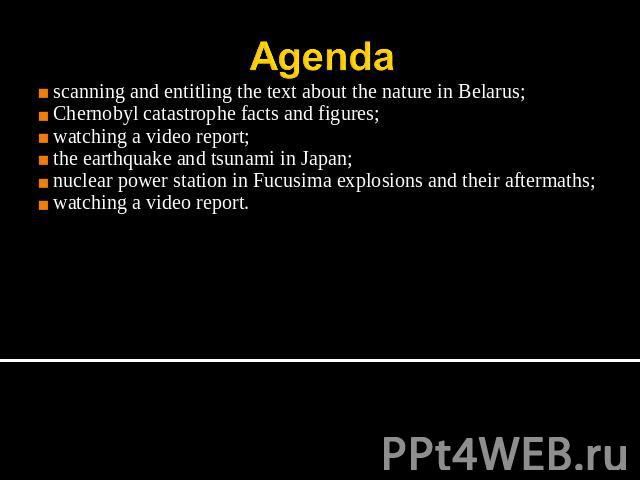 Agenda scanning and entitling the text about the nature in Belarus;Chernobyl catastrophe facts and figures;watching a video report;the earthquake and tsunami in Japan;nuclear power station in Fucusima explosions and their aftermaths;watching a video…