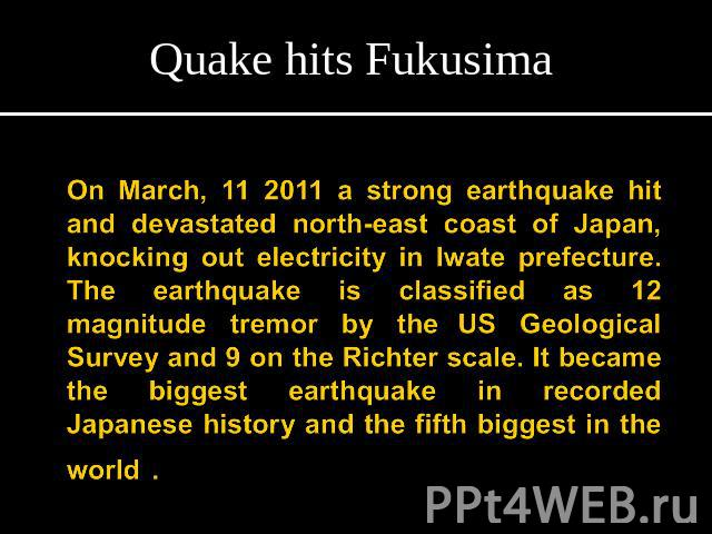 Quake hits FukusimaOn March, 11 2011 a strong earthquake hit and devastated north-east coast of Japan, knocking out electricity in Iwate prefecture. The earthquake is classified as 12 magnitude tremor by the US Geological Survey and 9 on the Richter…