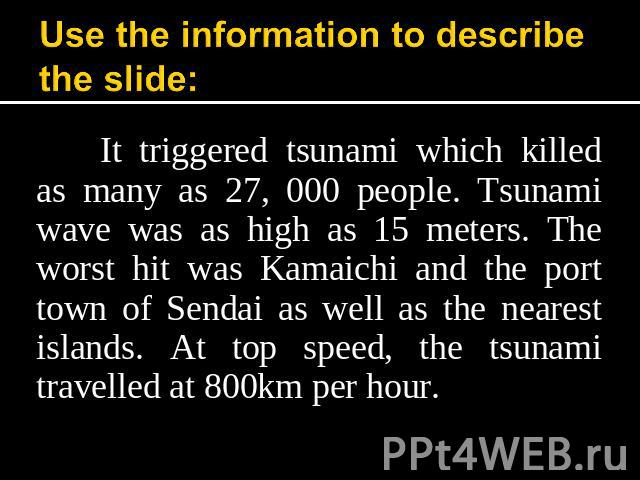 Use the information to describe the slide: It triggered tsunami which killed as many as 27, 000 people. Tsunami wave was as high as 15 meters. The worst hit was Kamaichi and the port town of Sendai as well as the nearest islands. At top speed, the t…