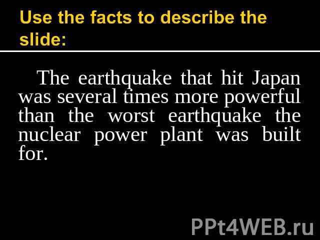 Use the facts to describe the slide: The earthquake that hit Japan was several times more powerful than the worst earthquake the nuclear power plant was built for.