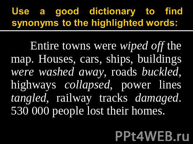 Use a good dictionary to find synonyms to the highlighted words: Entire towns were wiped off the map. Houses, cars, ships, buildings were washed away, roads buckled, highways collapsed, power lines tangled, railway tracks damaged. 530 000 people los…