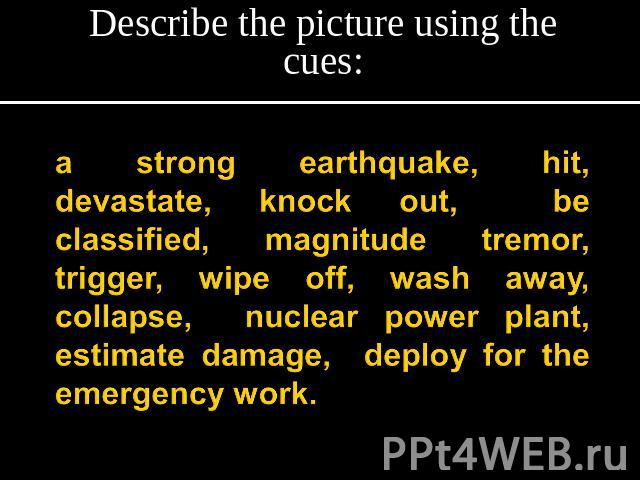 Describe the picture using the cues: a strong earthquake, hit, devastate, knock out, be classified, magnitude tremor, trigger, wipe off, wash away, collapse, nuclear power plant, estimate damage, deploy for the emergency work.