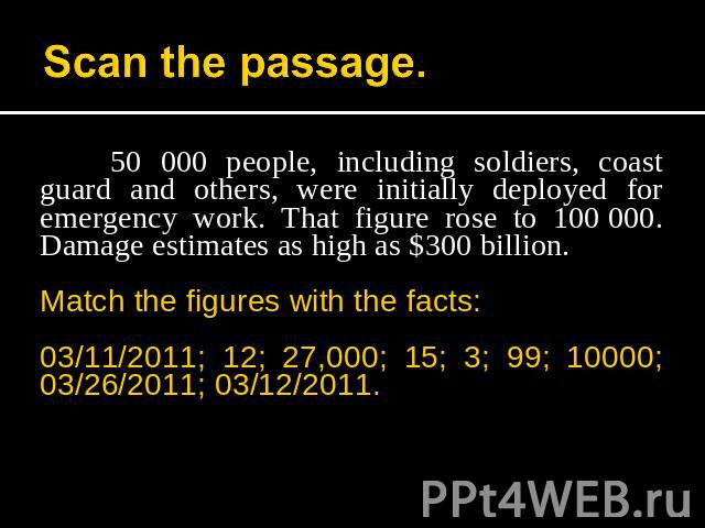 Scan the passage. 50 000 people, including soldiers, coast guard and others, were initially deployed for emergency work. That figure rose to 100 000. Damage estimates as high as $300 billion.Match the figures with the facts:03/11/2011; 12; 27,000; 1…