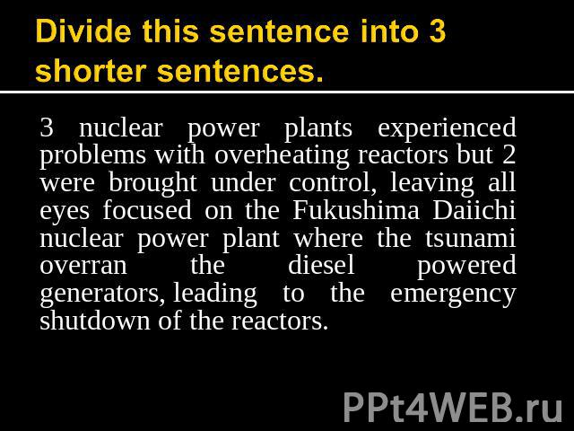 Divide this sentence into 3 shorter sentences. 3 nuclear power plants experienced problems with overheating reactors but 2 were brought under control, leaving all eyes focused on the Fukushima Daiichi nuclear power plant where the tsunami overran th…