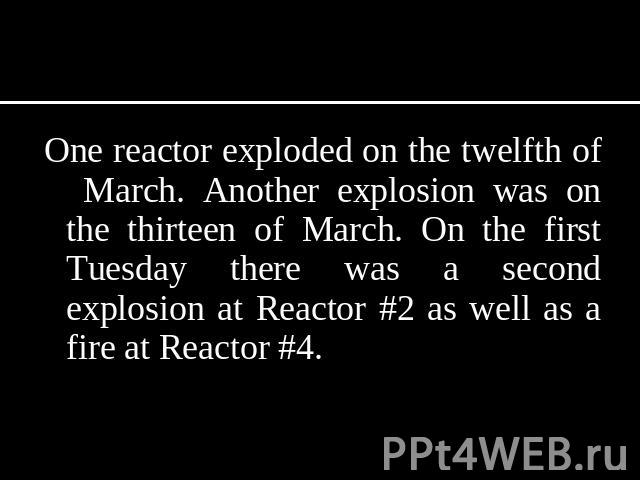 One reactor exploded on the twelfth of March. Another explosion was on the thirteen of March. On the first Tuesday there was a second explosion at Reactor #2 as well as a fire at Reactor #4.