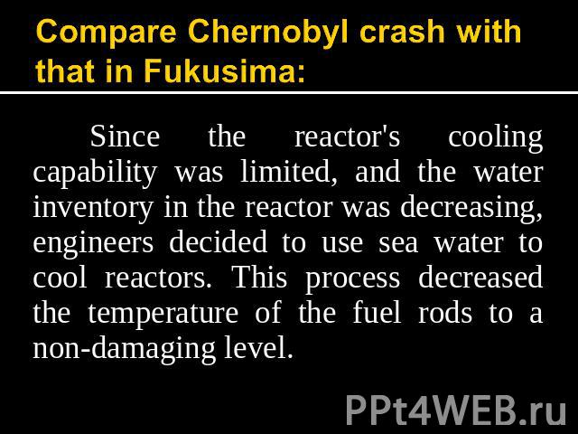 Compare Chernobyl crash with that in Fukusima: Since the reactor's cooling capability was limited, and the water inventory in the reactor was decreasing, engineers decided to use sea water to cool reactors. This process decreased the temperature of …