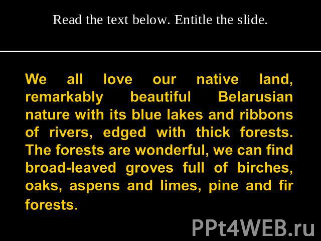 Read the text below. Entitle the slide. We all love our native land, remarkably beautiful Belarusian nature with its blue lakes and ribbons of rivers, edged with thick forests. The forests are wonderful, we can find broad-leaved groves full of birch…