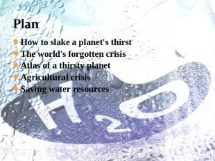Plan How to slake a planet's thirstThe world's forgotten crisisAtlas of a thirst