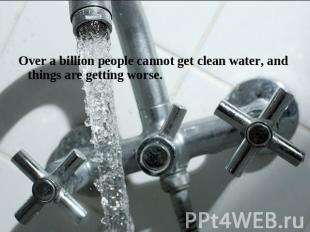 Over a billion people cannot get clean water, and things are getting worse.