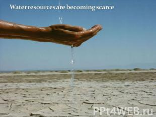 Water resources are becoming scarce