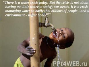 """There is a water crisis today. But the crisis is not about having too little wa"