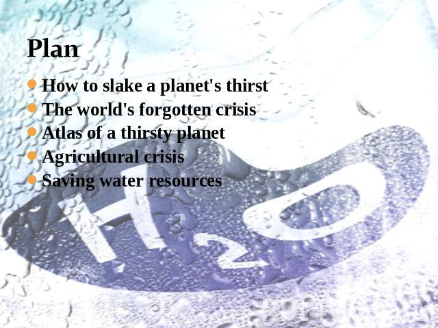Plan How to slake a planet's thirstThe world's forgotten crisisAtlas of a thirsty planetAgricultural crisisSaving water resources