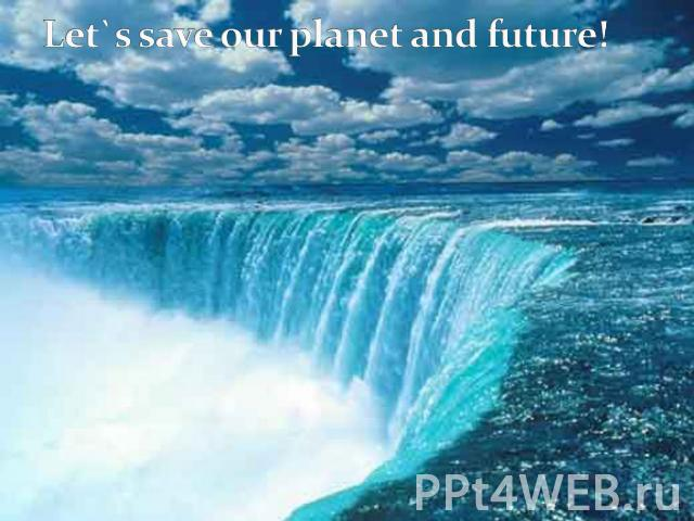 Let`s save our planet and future!