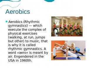 Aerobics Aerobics (Rhythmic gymnastics) — which execute the complex of physical