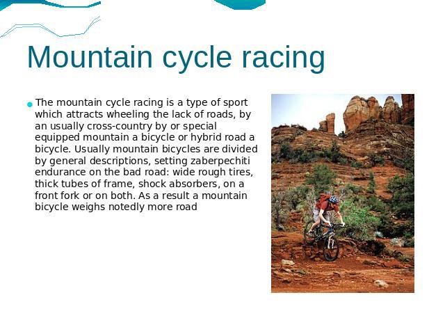 Mountain cycle racing The mountain cycle racing is a type of sport which attracts wheeling the lack of roads, by an usually cross-country by or special equipped mountain a bicycle or hybrid road a bicycle. Usually mountain bicycles are divided by ge…