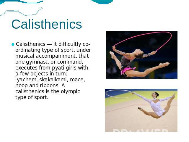 Calisthenics Calisthenics — it difficultly co-ordinating type of sport, under musical accompaniment, that one gymnast, or command, executes from pyati girls with a few objects in turn: 'yachem, skakalkami, mace, hoop and ribbons. A calisthenics is t…