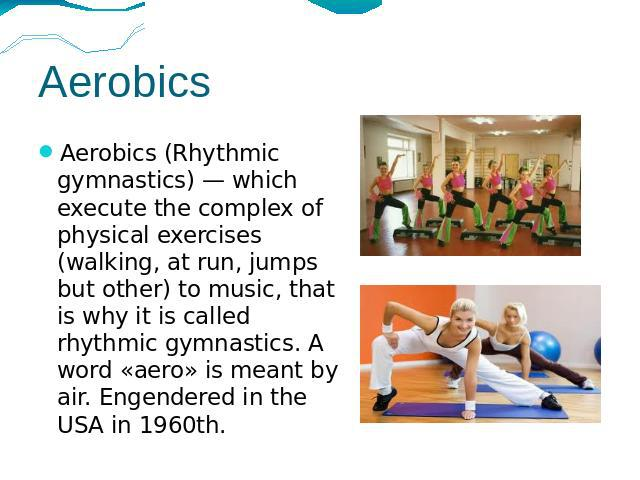 Aerobics Aerobics (Rhythmic gymnastics) — which execute the complex of physical exercises (walking, at run, jumps but other) to music, that is why it is called rhythmic gymnastics. A word «aero» is meant by air. Engendered in the USA in 1960th.