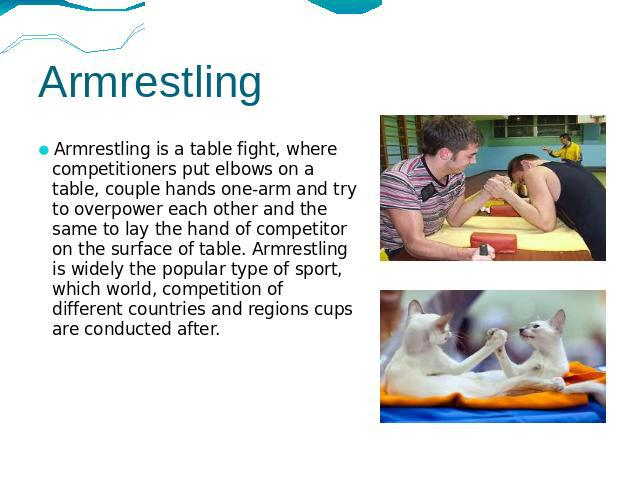 Armrestling Armrestling is a table fight, where competitioners put elbows on a table, couple hands one-arm and try to overpower each other and the same to lay the hand of competitor on the surface of table. Armrestling is widely the popular type of …