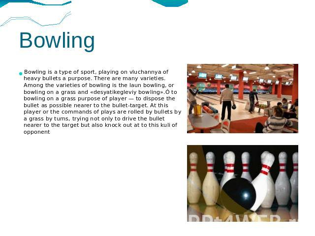 Bowling Bowling is a type of sport, playing on vluchannya of heavy bullets a purpose. There are many varieties. Among the varieties of bowling is the laun bowling, or bowling on a grass and «desyatikegleviy bowling».Ó to bowling on a grass purpose o…